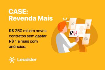 Case Revenda Mais e Leadster - R$250 mil em novos contratos sem gastar a mais com anúncios