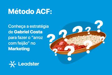 """Método ACF: Conheça a estratégia de Gabriel Costa para fazer o """"arroz com feijão"""" no Marketing"""